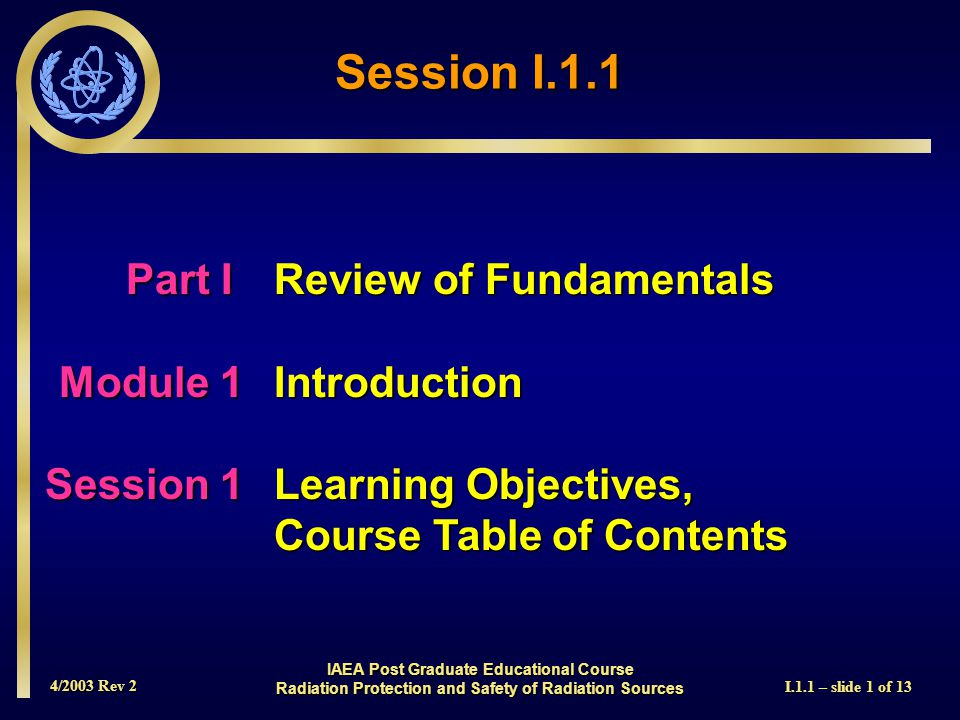 4/2003 Rev 2 I.1.1 – slide 1 of 13 Session I.1.1 Part I Review of Fundamentals Module 1Introduction Session 1Learning Objectives, Course Table of Contents IAEA Post Graduate Educational Course Radiation Protection and Safety of Radiation Sources
