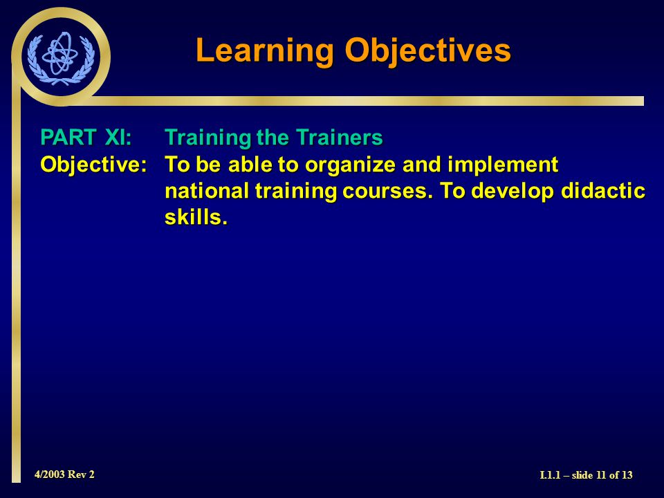 4/2003 Rev 2 I.1.1 – slide 11 of 13 Learning Objectives PART XI: Training the Trainers Objective: To be able to organize and implement national training courses.