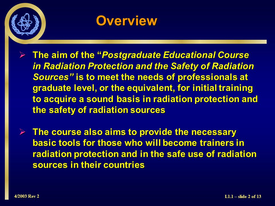 4/2003 Rev 2 I.1.1 – slide 2 of 13 Overview  The aim of the Postgraduate Educational Course in Radiation Protection and the Safety of Radiation Sources is to meet the needs of professionals at graduate level, or the equivalent, for initial training to acquire a sound basis in radiation protection and the safety of radiation sources  The course also aims to provide the necessary basic tools for those who will become trainers in radiation protection and in the safe use of radiation sources in their countries