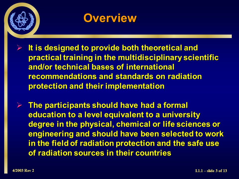 4/2003 Rev 2 I.1.1 – slide 3 of 13 Overview  It is designed to provide both theoretical and practical training in the multidisciplinary scientific and/or technical bases of international recommendations and standards on radiation protection and their implementation  The participants should have had a formal education to a level equivalent to a university degree in the physical, chemical or life sciences or engineering and should have been selected to work in the field of radiation protection and the safe use of radiation sources in their countries