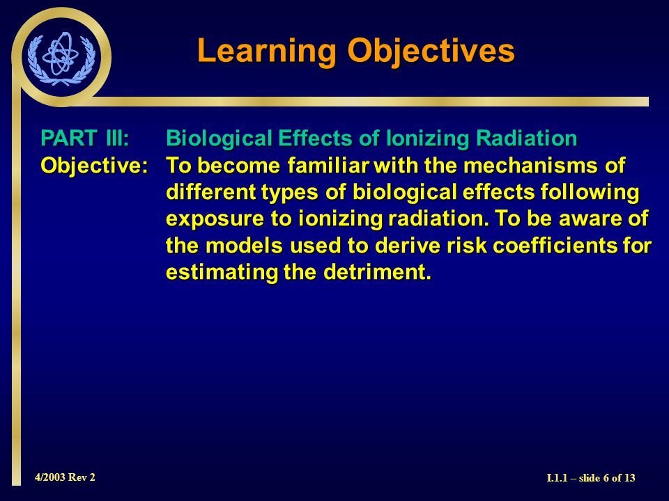 4/2003 Rev 2 I.1.1 – slide 6 of 13 Learning Objectives PART III: Biological Effects of Ionizing Radiation Objective: To become familiar with the mechanisms of different types of biological effects following exposure to ionizing radiation.