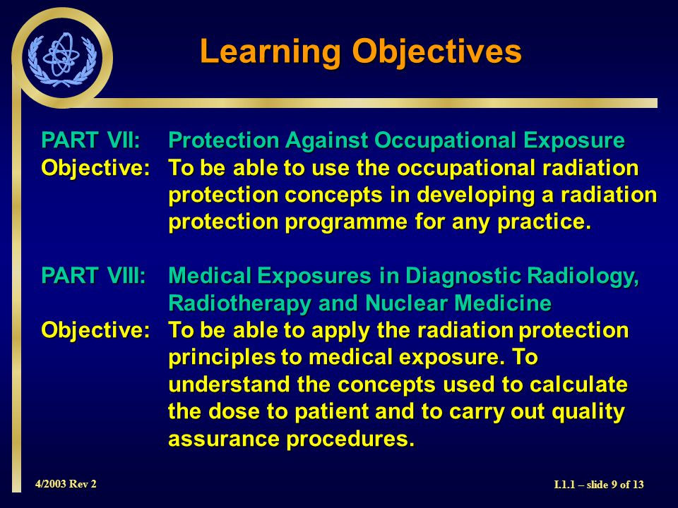 4/2003 Rev 2 I.1.1 – slide 9 of 13 Learning Objectives PART VII: Protection Against Occupational Exposure Objective: To be able to use the occupational radiation protection concepts in developing a radiation protection programme for any practice.