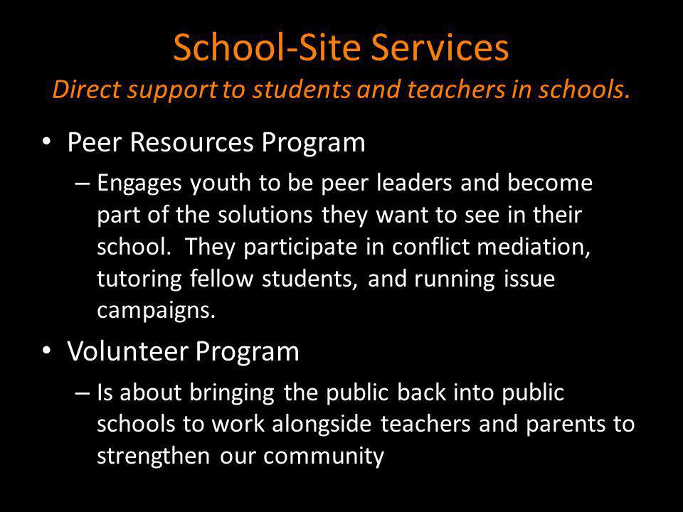 School-Site Services Direct support to students and teachers in schools. Peer Resources Program – Engages youth to be peer leaders and become part of