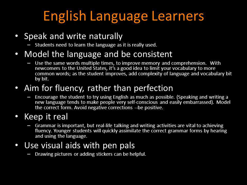 English Language Learners Speak and write naturally – Students need to learn the language as it is really used. Model the language and be consistent –