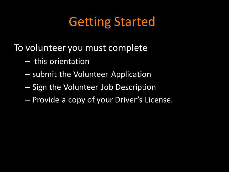 Getting Started To volunteer you must complete – this orientation – submit the Volunteer Application – Sign the Volunteer Job Description – Provide a