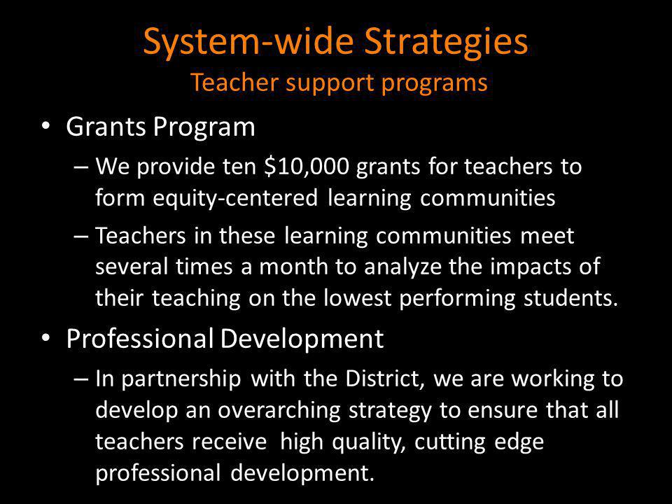 System-wide Strategies continued Teacher support programs Teaching Academies – We serve as the lead partner with the District, Stanford University, USF and SF State to build an urban teacher residency program that cultivates teacher credential candidates much like a medical residency program.