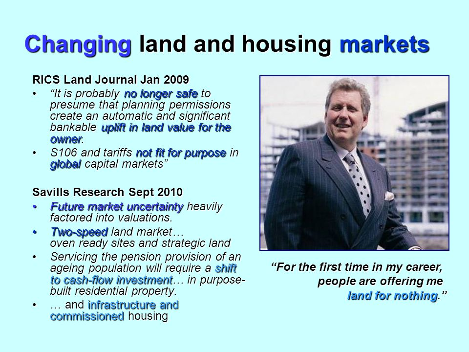 Changing land and housing markets RICS Land Journal Jan 2009 It is probably no longer safe to presume that planning permissions create an automatic and significant bankable uplift in land value for the owner. It is probably no longer safe to presume that planning permissions create an automatic and significant bankable uplift in land value for the owner.