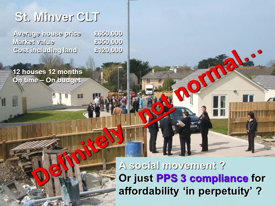 St. Minver CLT Average house price £650,000 Market value £350,000 Cost including land £120,000 12 houses 12 months On time – On budget A social moveme