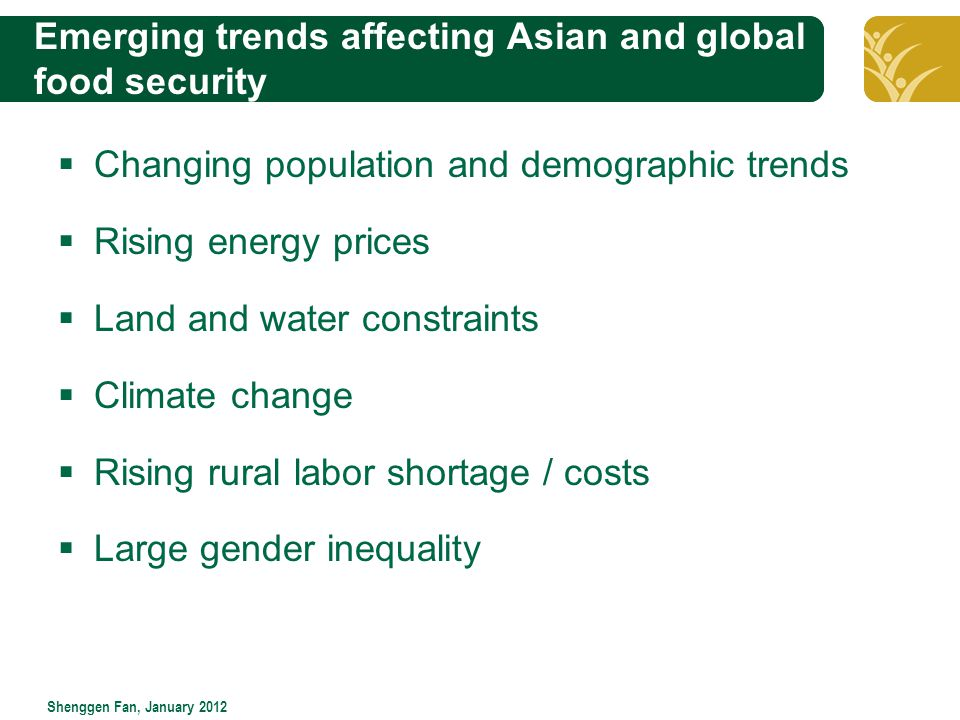 Click to edit Master title style Shenggen Fan, January 2012 Emerging trends affecting Asian and global food security  Changing population and demographic trends  Rising energy prices  Land and water constraints  Climate change  Rising rural labor shortage / costs  Large gender inequality