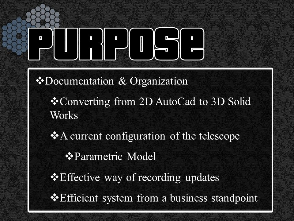  Documentation & Organization  Converting from 2D AutoCad to 3D Solid Works  A current configuration of the telescope  Parametric Model  Effective way of recording updates  Efficient system from a business standpoint