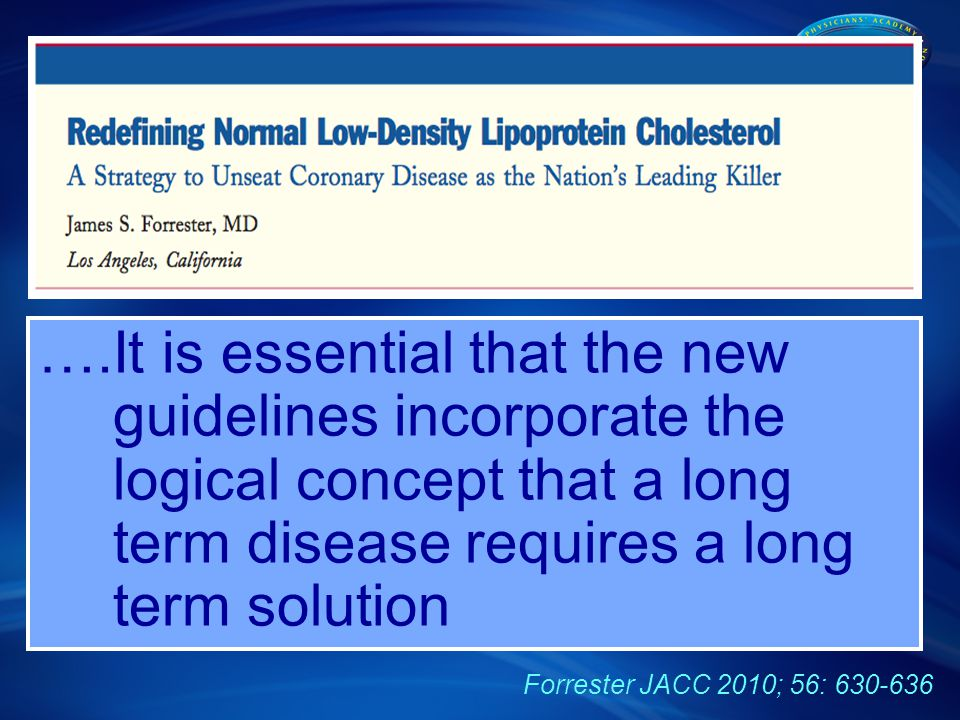 ….It is essential that the new guidelines incorporate the logical concept that a long term disease requires a long term solution Forrester JACC 2010; 56: 630-636