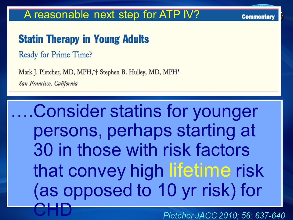 ….Consider statins for younger persons, perhaps starting at 30 in those with risk factors that convey high lifetime risk (as opposed to 10 yr risk) for CHD Pletcher JACC 2010; 56: 637-640 A reasonable next step for ATP IV?