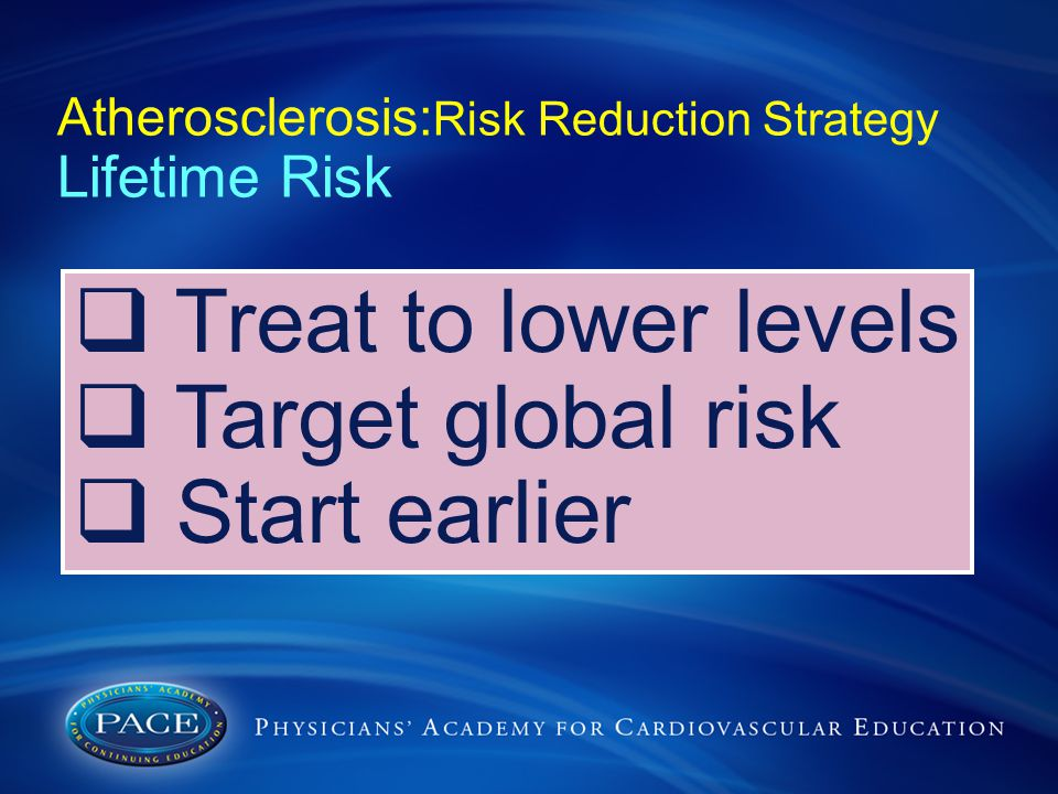 Atherosclerosis: Risk Reduction Strategy Lifetime Risk  Treat to lower levels  Target global risk  Start earlier