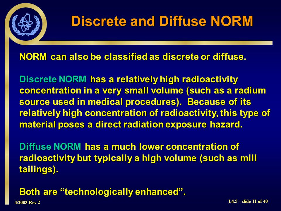 4/2003 Rev 2 I.4.5 – slide 11 of 40 Discrete and Diffuse NORM NORM can also be classified as discrete or diffuse.