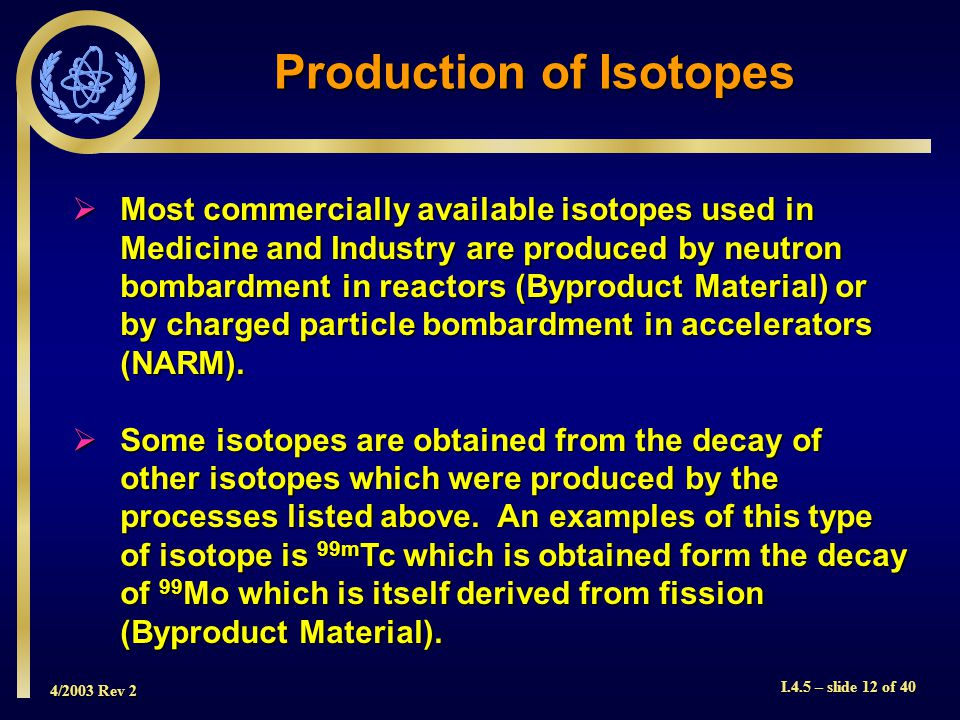 4/2003 Rev 2 I.4.5 – slide 12 of 40 Production of Isotopes  Most commercially available isotopes used in Medicine and Industry are produced by neutron bombardment in reactors (Byproduct Material) or by charged particle bombardment in accelerators (NARM).