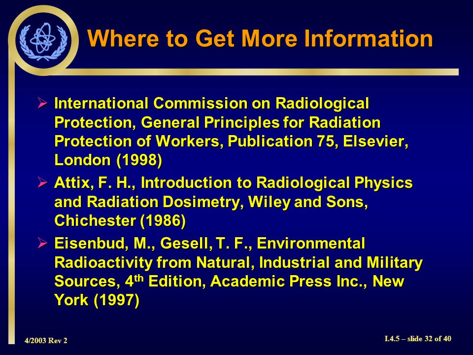 4/2003 Rev 2 I.4.5 – slide 32 of 40 Where to Get More Information  International Commission on Radiological Protection, General Principles for Radiation Protection of Workers, Publication 75, Elsevier, London (1998)  Attix, F.