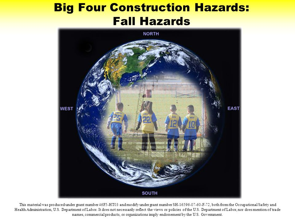 Big Four Construction Hazards: Fall Hazards This material was produced under grant number 46F5-HT03 and modify under grant number SH-16596-07-60-F-72,