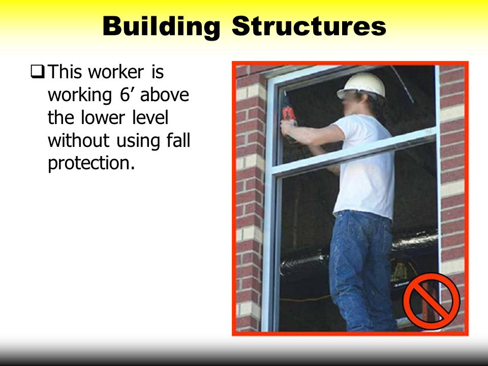  This worker is working 6' above the lower level without using fall protection. Building Structures
