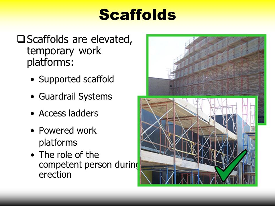 Scaffolds  Scaffolds are elevated, temporary work platforms: Supported scaffold Guardrail Systems Access ladders Powered work platforms The role of t