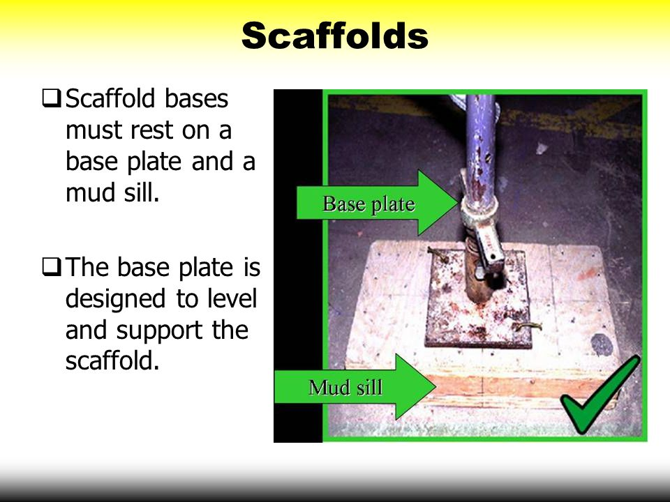 Scaffolds  Scaffold bases must rest on a base plate and a mud sill.  The base plate is designed to level and support the scaffold.