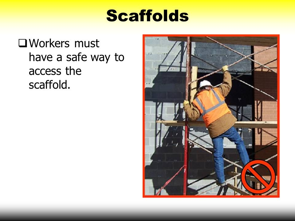 Scaffolds  Workers must have a safe way to access the scaffold.