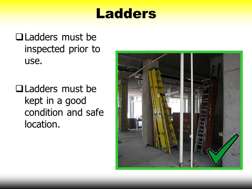 Ladders  Ladders must be inspected prior to use.  Ladders must be kept in a good condition and safe location.