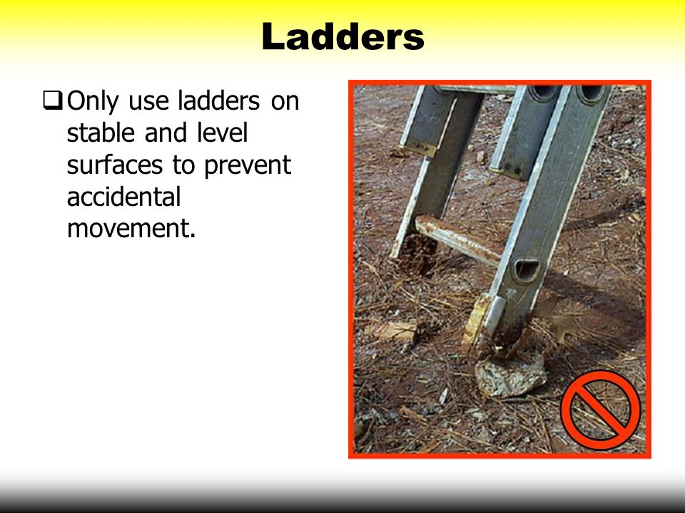 Ladders  Only use ladders on stable and level surfaces to prevent accidental movement.