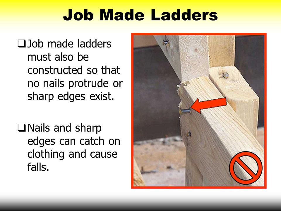 Job Made Ladders  Job made ladders must also be constructed so that no nails protrude or sharp edges exist.  Nails and sharp edges can catch on clot