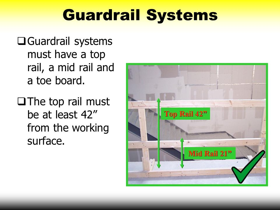"""Guardrail Systems  Guardrail systems must have a top rail, a mid rail and a toe board.  The top rail must be at least 42"""" from the working surface."""