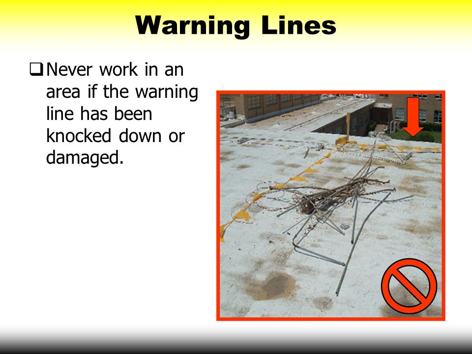 Warning Lines  Never work in an area if the warning line has been knocked down or damaged.