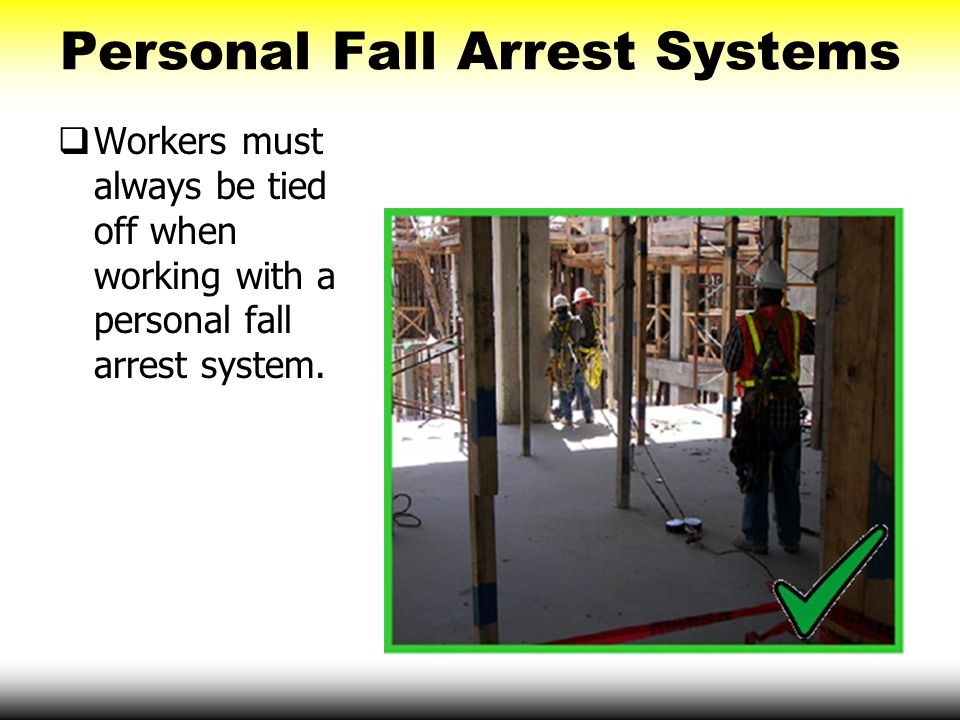Personal Fall Arrest Systems  Workers must always be tied off when working with a personal fall arrest system.