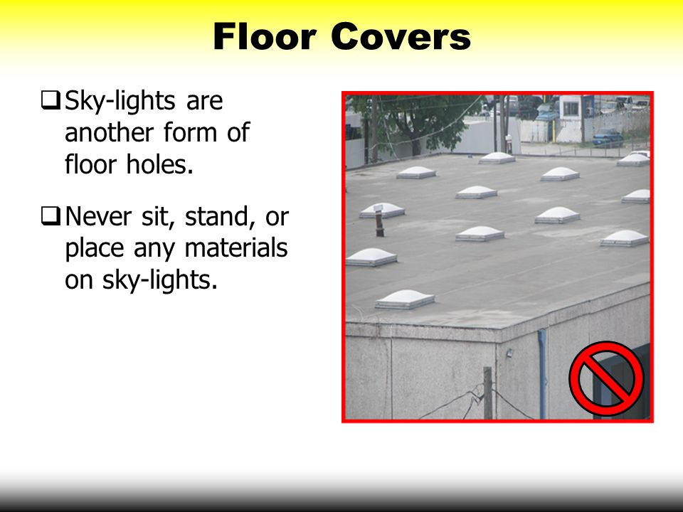 Floor Covers  Sky-lights are another form of floor holes.  Never sit, stand, or place any materials on sky-lights.