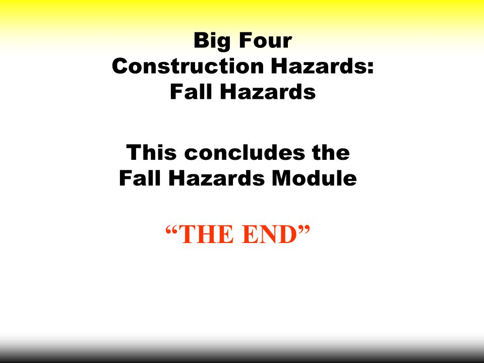 """Big Four Construction Hazards: Fall Hazards This concludes the Fall Hazards Module """"THE END"""""""