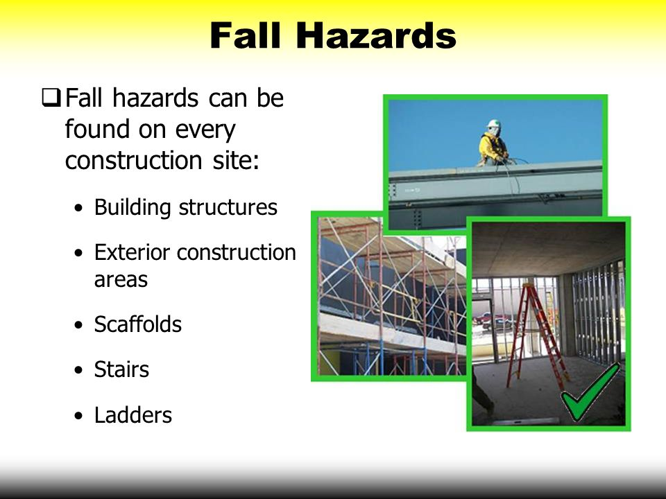 Fall Hazards  Fall hazards can be found on every construction site: Building structures Exterior construction areas Scaffolds Stairs Ladders