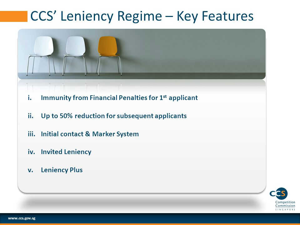 www.ccs.gov.sg CCS' Leniency Regime – Key Features i.Immunity from Financial Penalties for 1 st applicant ii.Up to 50% reduction for subsequent applicants iii.Initial contact & Marker System iv.Invited Leniency v.Leniency Plus