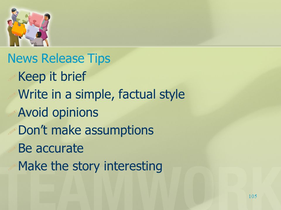 News Release Tips  Keep it brief  Write in a simple, factual style  Avoid opinions  Don't make assumptions  Be accurate  Make the story interest