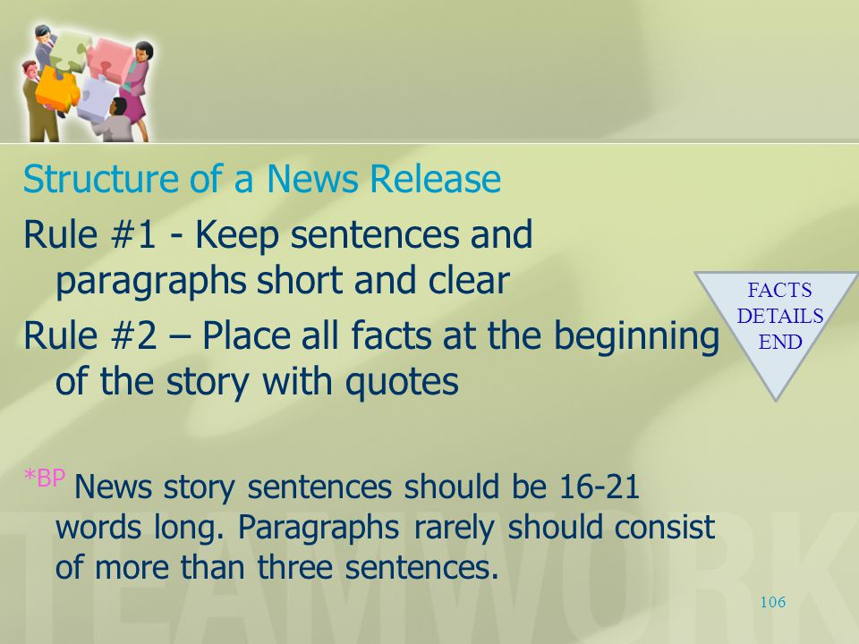 Structure of a News Release Rule #1 -Keep sentences and paragraphs short and clear Rule #2 – Place all facts at the beginning of the story with quotes