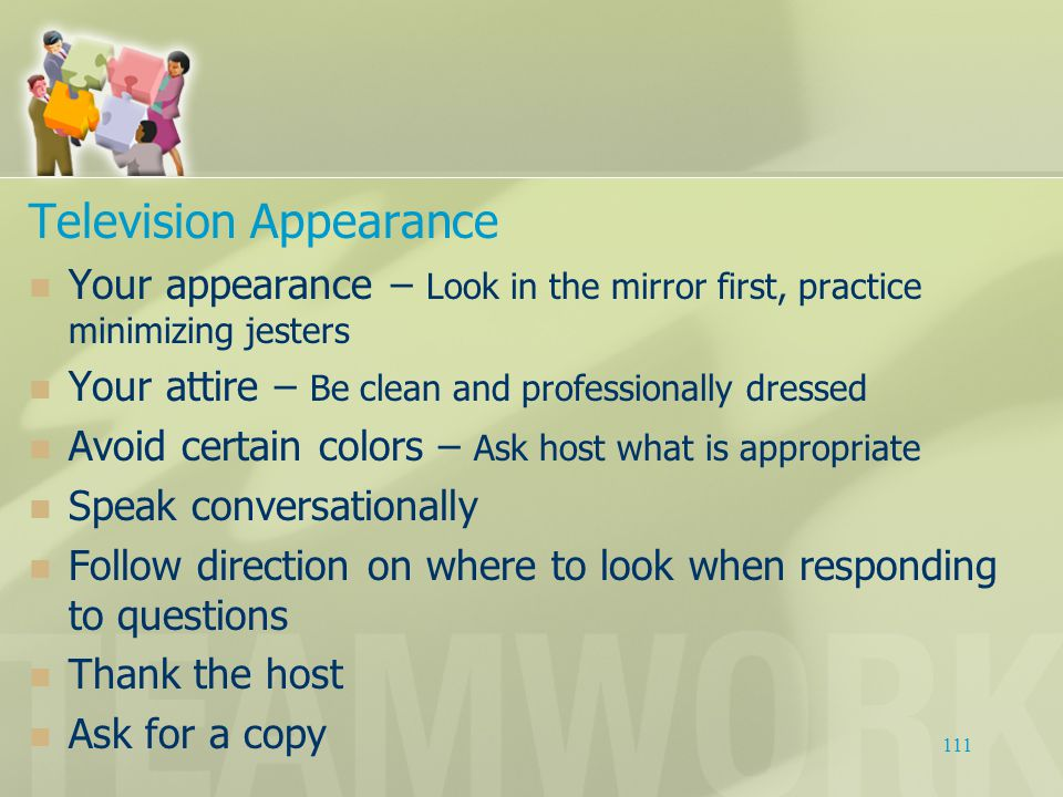Television Appearance Your appearance – Look in the mirror first, practice minimizing jesters Your attire – Be clean and professionally dressed Avoid