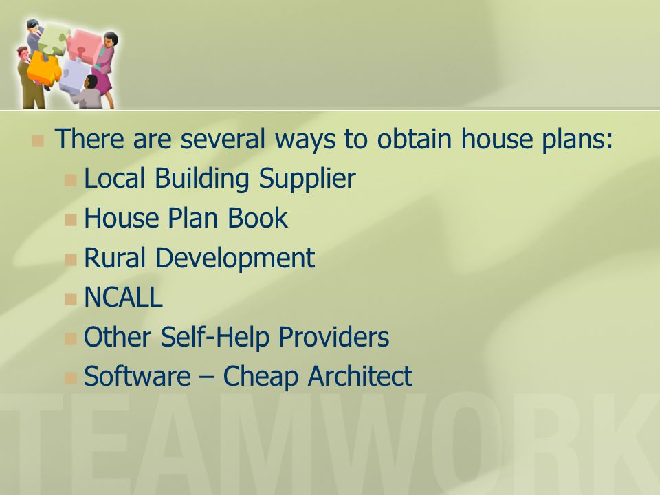 There are several ways to obtain house plans: Local Building Supplier House Plan Book Rural Development NCALL Other Self-Help Providers Software – Che