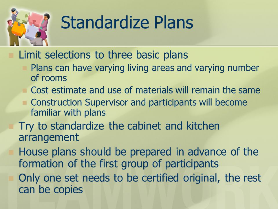 Limit selections to three basic plans Plans can have varying living areas and varying number of rooms Cost estimate and use of materials will remain t