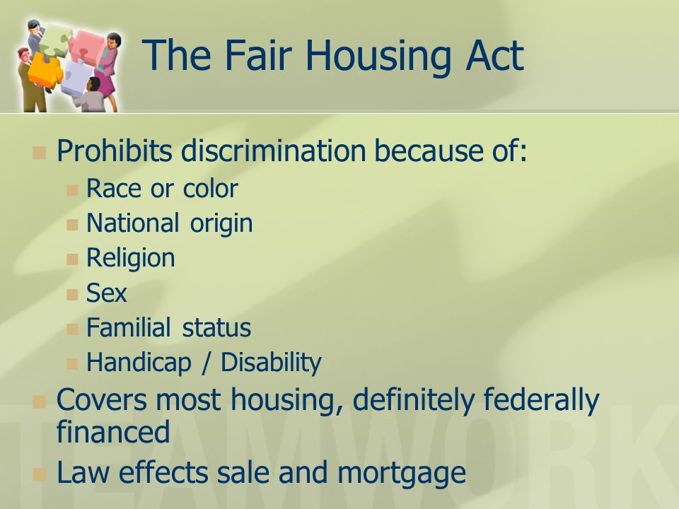 The Fair Housing Act Prohibits discrimination because of: Race or color National origin Religion Sex Familial status Handicap / Disability Covers most