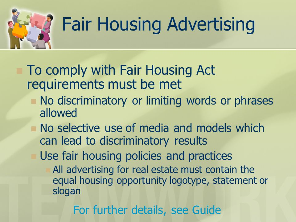 Fair Housing Advertising To comply with Fair Housing Act requirements must be met No discriminatory or limiting words or phrases allowed No selective