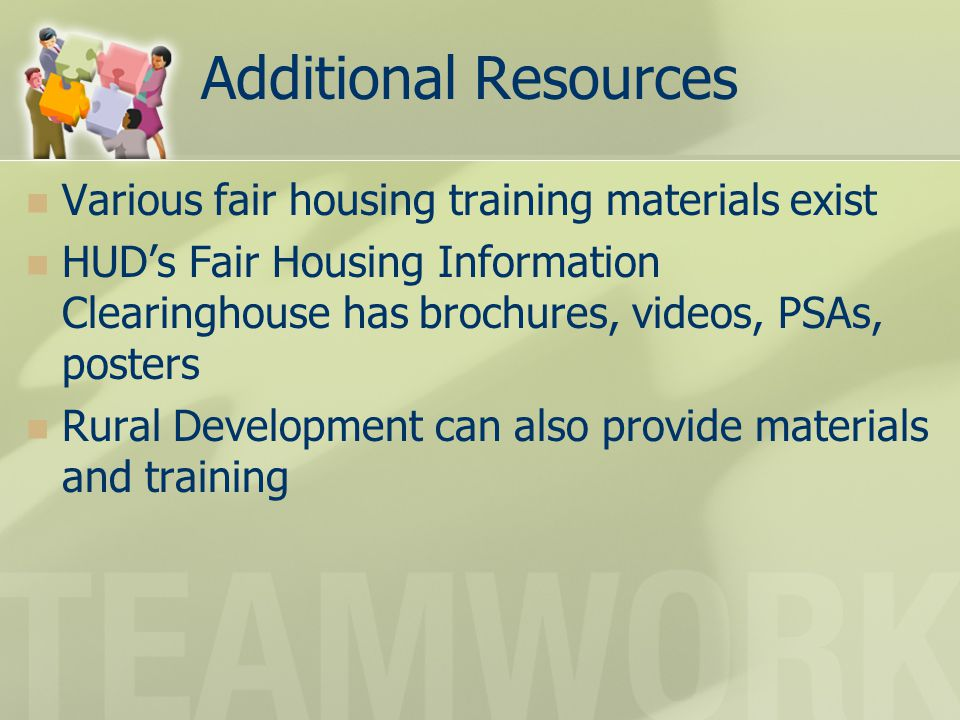 Additional Resources Various fair housing training materials exist HUD's Fair Housing Information Clearinghouse has brochures, videos, PSAs, posters R