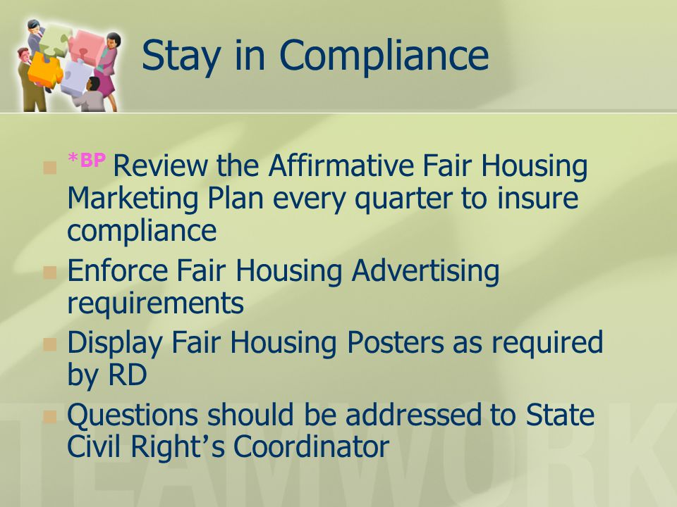 Stay in Compliance *BP Review the Affirmative Fair Housing Marketing Plan every quarter to insure compliance Enforce Fair Housing Advertising requirem