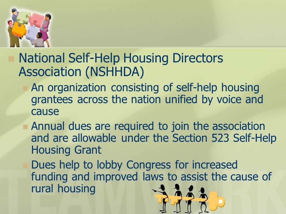National Self-Help Housing Directors Association (NSHHDA) An organization consisting of self-help housing grantees across the nation unified by voice