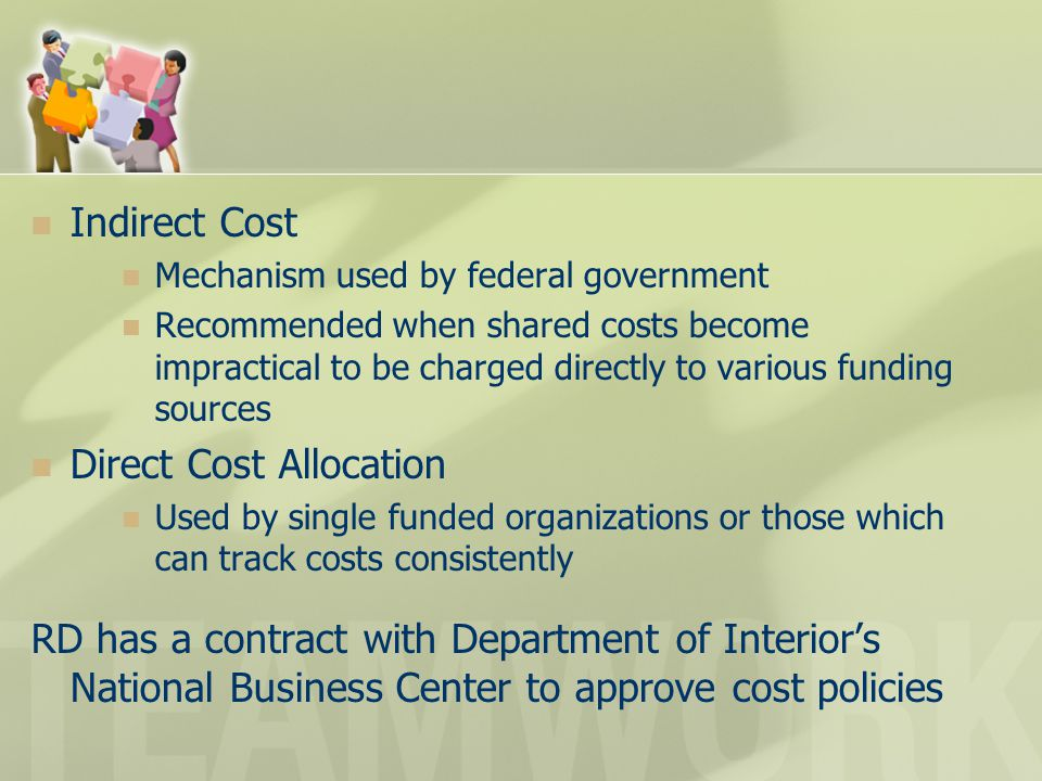 Indirect Cost Mechanism used by federal government Recommended when shared costs become impractical to be charged directly to various funding sources