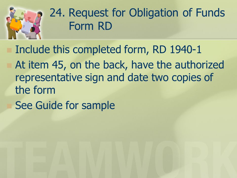24. Request for Obligation of Funds Form RD Include this completed form, RD 1940-1 At item 45, on the back, have the authorized representative sign an