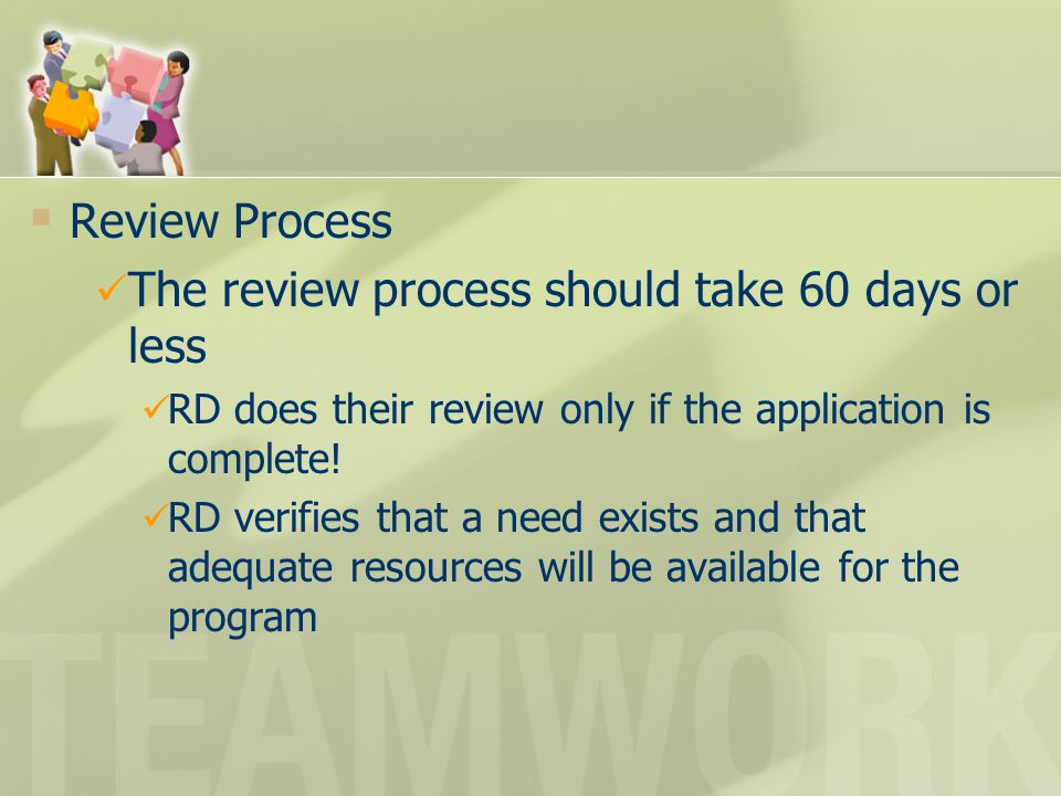  Review Process The review process should take 60 days or less RD does their review only if the application is complete! RD verifies that a need exis