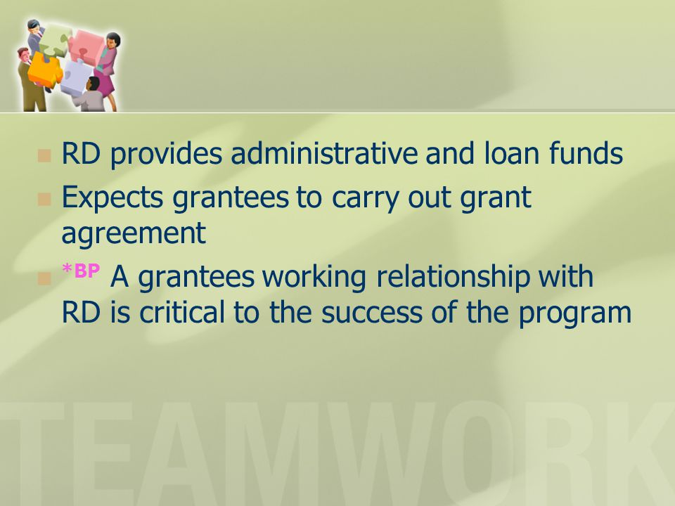 RD provides administrative and loan funds Expects grantees to carry out grant agreement *BP A grantees working relationship with RD is critical to the