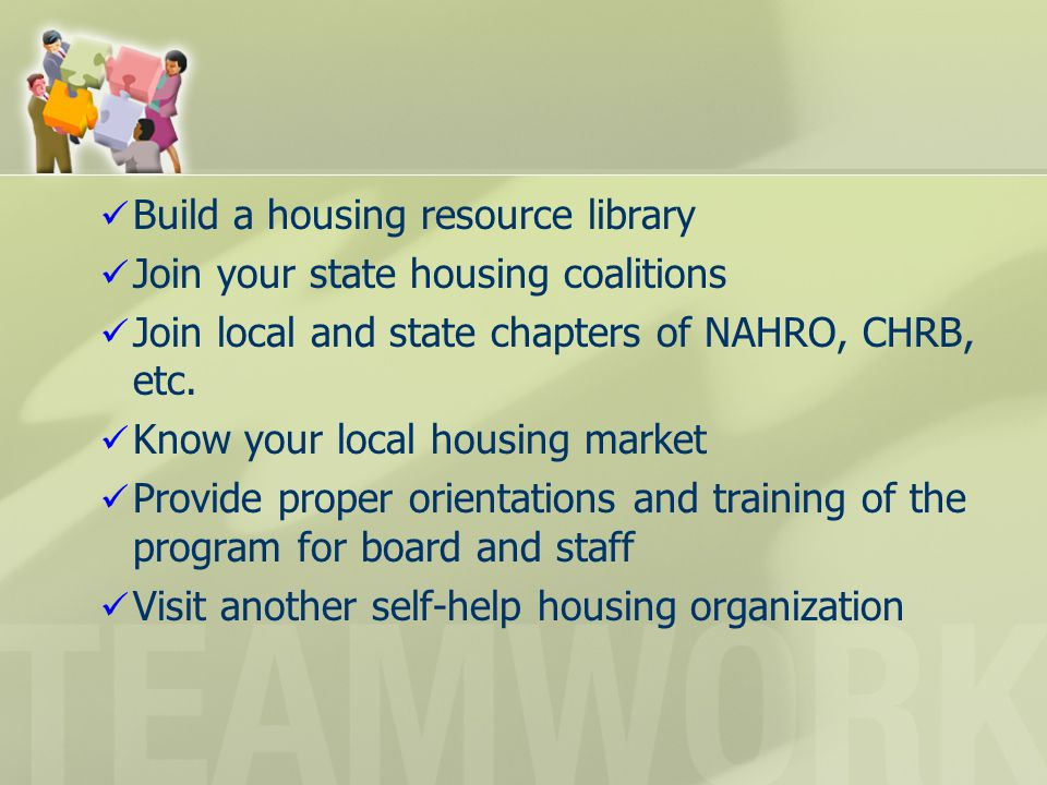 Build a housing resource library Join your state housing coalitions Join local and state chapters of NAHRO, CHRB, etc. Know your local housing market